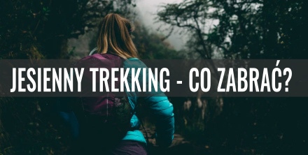 Jesienny trekking – co powinno znaleźć się w ekwipunku? Poradnik