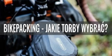 Bikepacking – jakie torby wybrać? Przegląd oferty