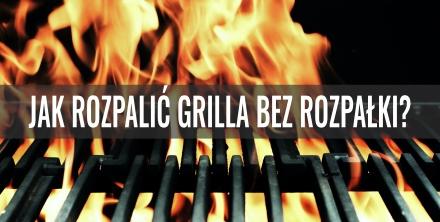 Jak rozpalić grilla bez rozpałki?