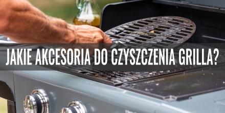Jakie akcesoria do czyszczenia grilla?