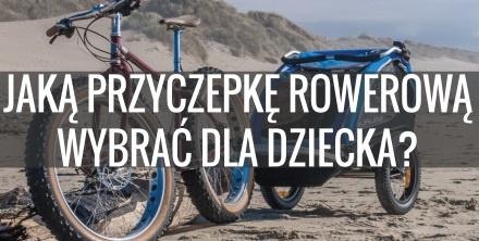 Przyczepki rowerowe dla dzieci. Jak dobrze wybrać?